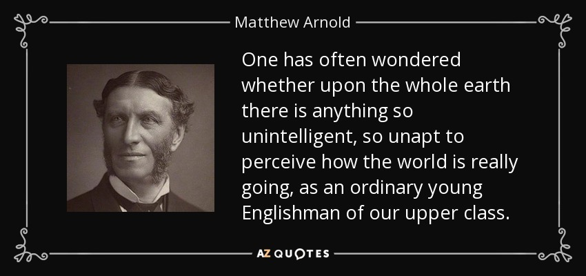 One has often wondered whether upon the whole earth there is anything so unintelligent, so unapt to perceive how the world is really going, as an ordinary young Englishman of our upper class. - Matthew Arnold