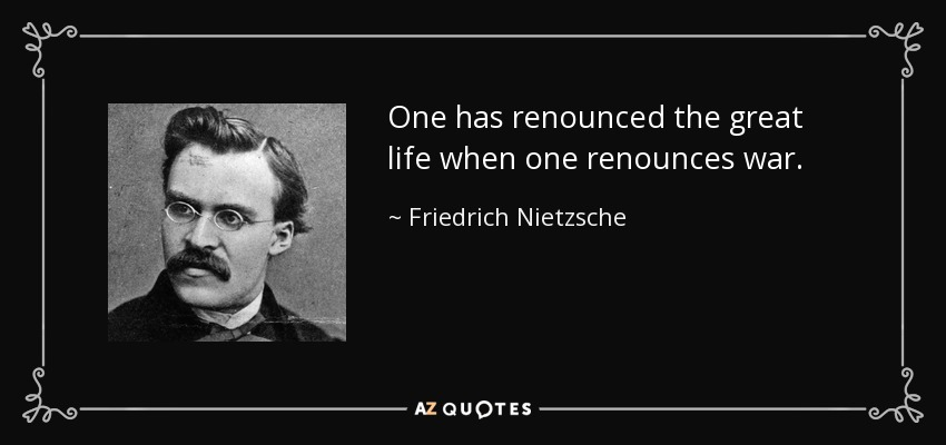 One has renounced the great life when one renounces war. - Friedrich Nietzsche