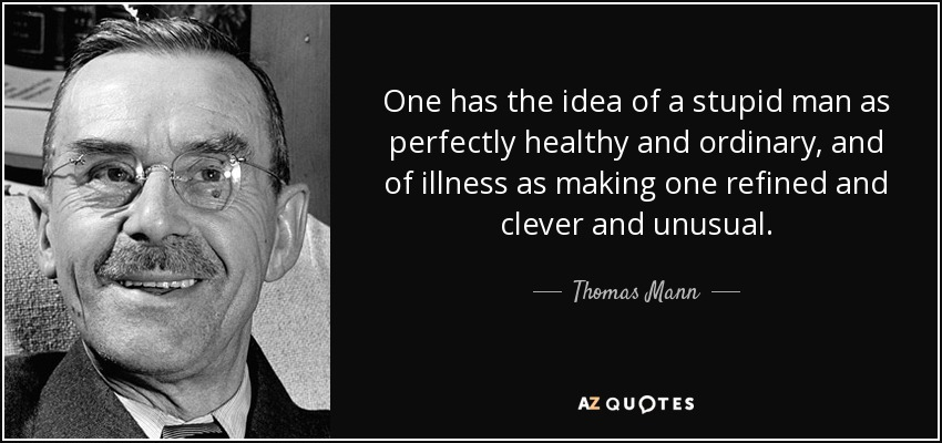 One has the idea of a stupid man as perfectly healthy and ordinary, and of illness as making one refined and clever and unusual. - Thomas Mann
