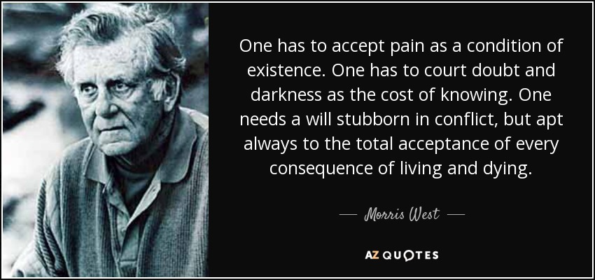 One has to accept pain as a condition of existence. One has to court doubt and darkness as the cost of knowing. One needs a will stubborn in conflict, but apt always to the total acceptance of every consequence of living and dying. - Morris West