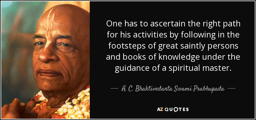 One has to ascertain the right path for his activities by following in the footsteps of great saintly persons and books of knowledge under the guidance of a spiritual master. - A. C. Bhaktivedanta Swami Prabhupada