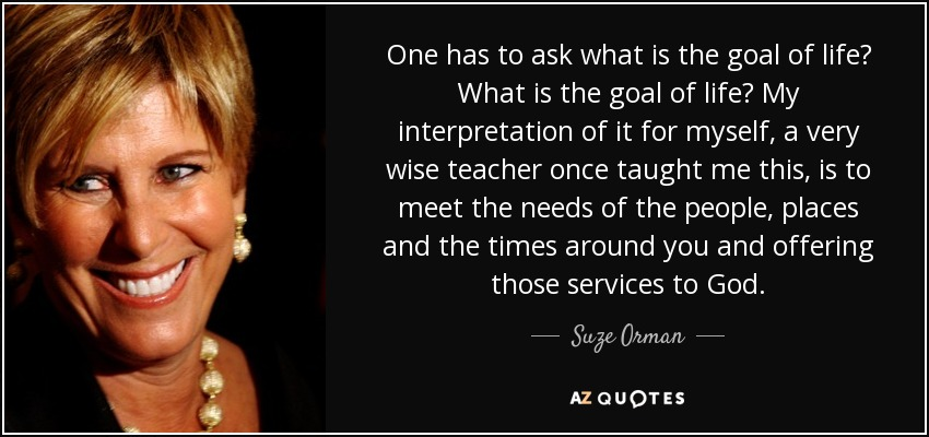 One has to ask what is the goal of life? What is the goal of life? My interpretation of it for myself, a very wise teacher once taught me this, is to meet the needs of the people, places and the times around you and offering those services to God. - Suze Orman