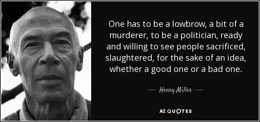 One has to be a lowbrow, a bit of a murderer, to be a politician, ready and willing to see people sacrificed, slaughtered, for the sake of an idea, whether a good one or a bad one. - Henry Miller