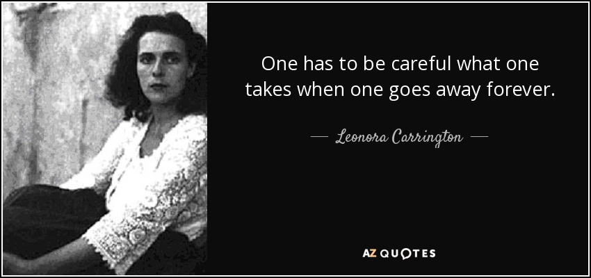 One has to be careful what one takes when one goes away forever. - Leonora Carrington