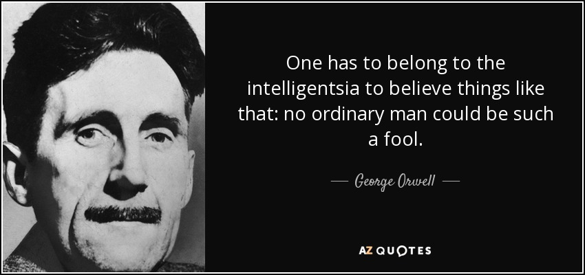 One has to belong to the intelligentsia to believe things like that: no ordinary man could be such a fool. - George Orwell