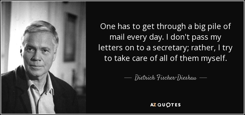 One has to get through a big pile of mail every day. I don't pass my letters on to a secretary; rather, I try to take care of all of them myself. - Dietrich Fischer-Dieskau