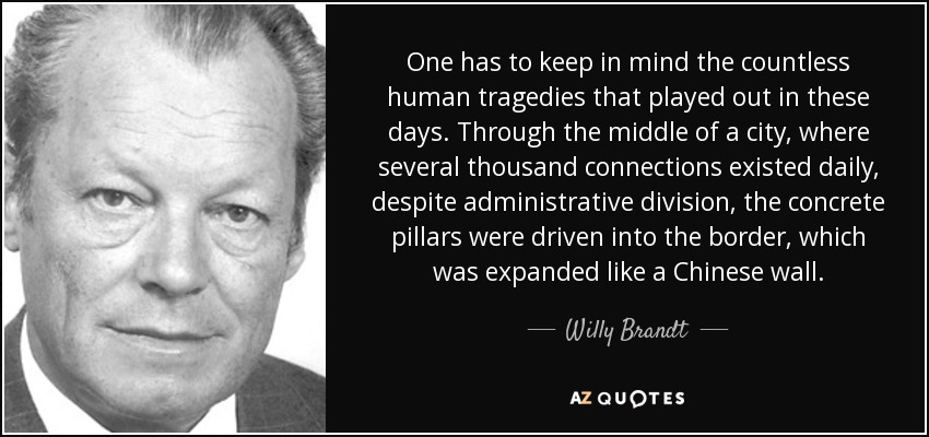 One has to keep in mind the countless human tragedies that played out in these days. Through the middle of a city, where several thousand connections existed daily, despite administrative division, the concrete pillars were driven into the border, which was expanded like a Chinese wall. - Willy Brandt