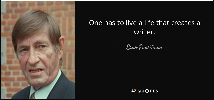 One has to live a life that creates a writer. - Erno Paasilinna