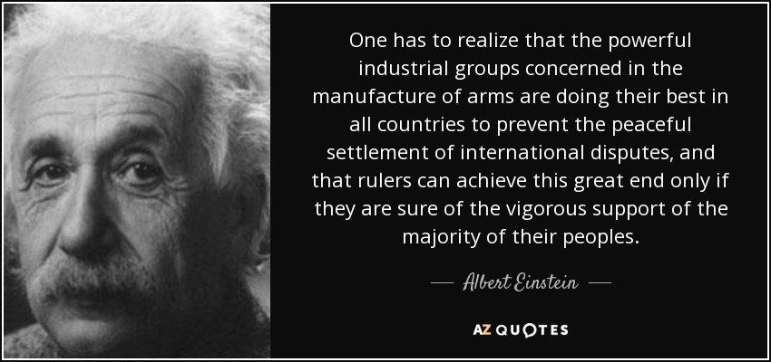 One has to realize that the powerful industrial groups concerned in the manufacture of arms are doing their best in all countries to prevent the peaceful settlement of international disputes, and that rulers can achieve this great end only if they are sure of the vigorous support of the majority of their peoples. - Albert Einstein