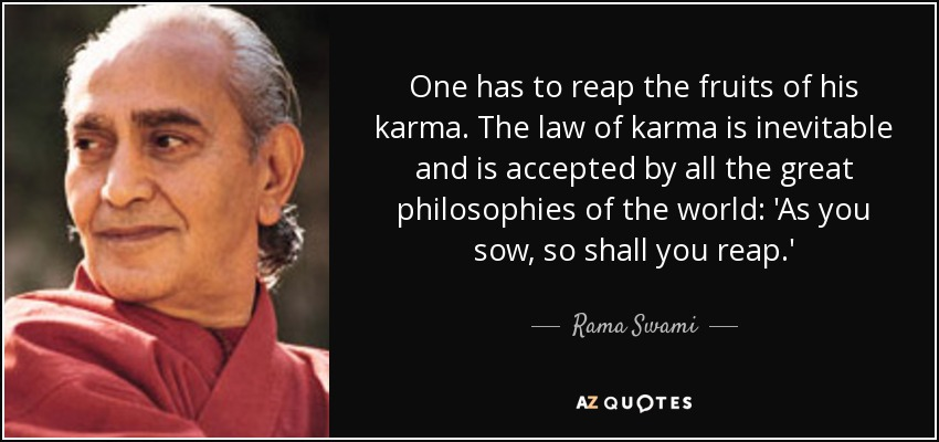One has to reap the fruits of his karma. The law of karma is inevitable and is accepted by all the great philosophies of the world: 'As you sow, so shall you reap.' - Rama Swami