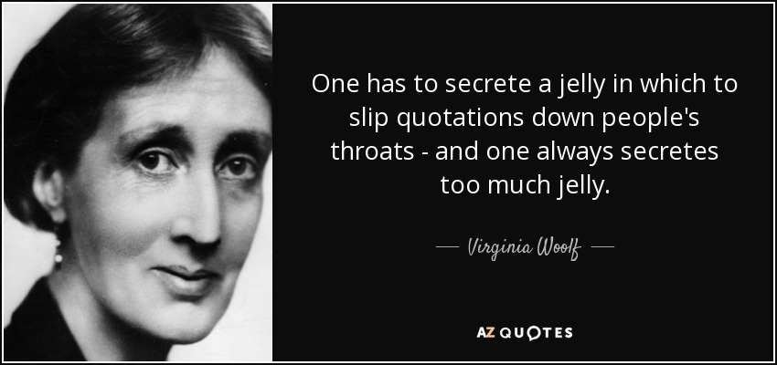 One has to secrete a jelly in which to slip quotations down people's throats - and one always secretes too much jelly. - Virginia Woolf