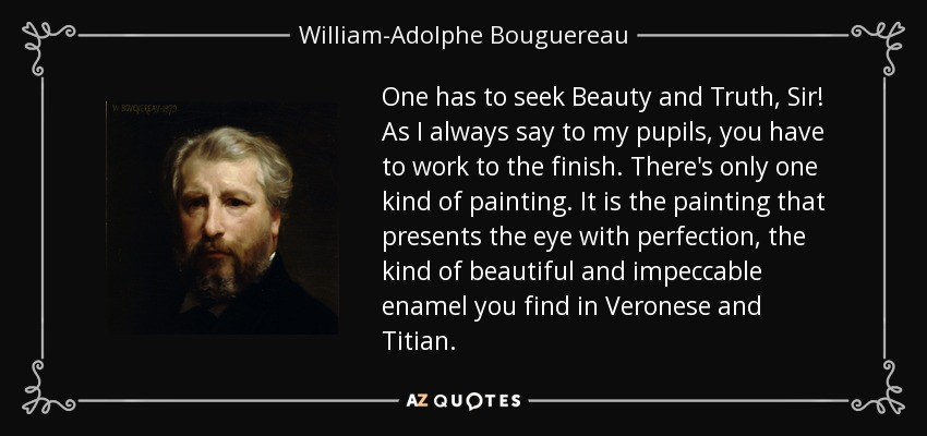 One has to seek Beauty and Truth, Sir! As I always say to my pupils, you have to work to the finish. There's only one kind of painting. It is the painting that presents the eye with perfection, the kind of beautiful and impeccable enamel you find in Veronese and Titian. - William-Adolphe Bouguereau