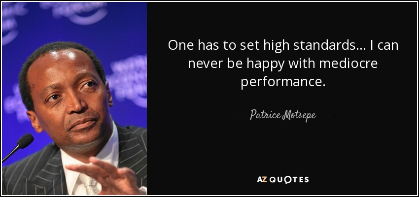 One has to set high standards... I can never be happy with mediocre performance. - Patrice Motsepe