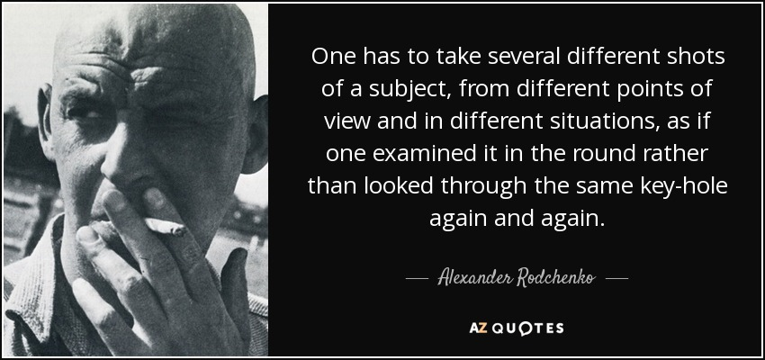 One has to take several different shots of a subject, from different points of view and in different situations, as if one examined it in the round rather than looked through the same key-hole again and again. - Alexander Rodchenko