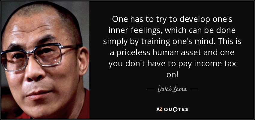One has to try to develop one's inner feelings, which can be done simply by training one's mind. This is a priceless human asset and one you don't have to pay income tax on! - Dalai Lama
