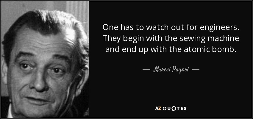 One has to watch out for engineers. They begin with the sewing machine and end up with the atomic bomb. - Marcel Pagnol