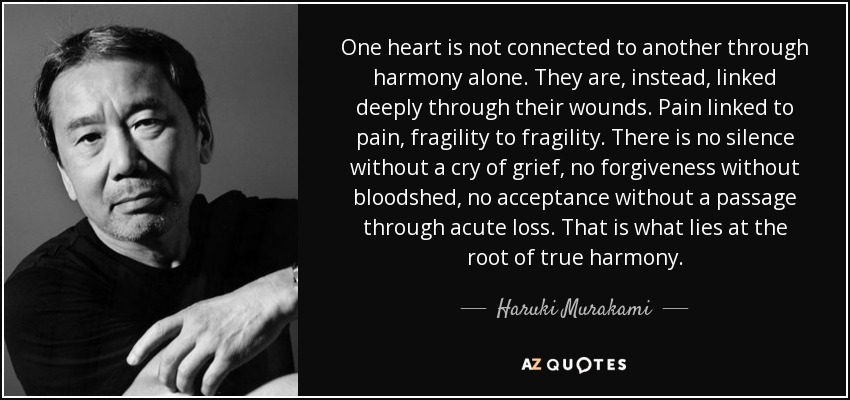 One heart is not connected to another through harmony alone. They are, instead, linked deeply through their wounds. Pain linked to pain, fragility to fragility. There is no silence without a cry of grief, no forgiveness without bloodshed, no acceptance without a passage through acute loss. That is what lies at the root of true harmony. - Haruki Murakami