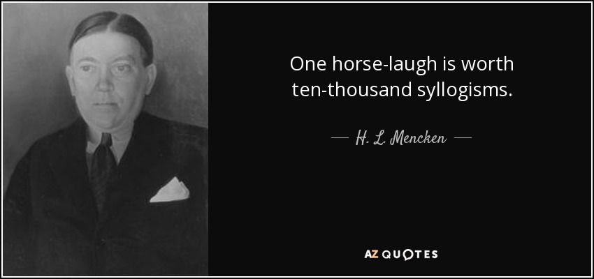 One horse-laugh is worth ten-thousand syllogisms. - H. L. Mencken