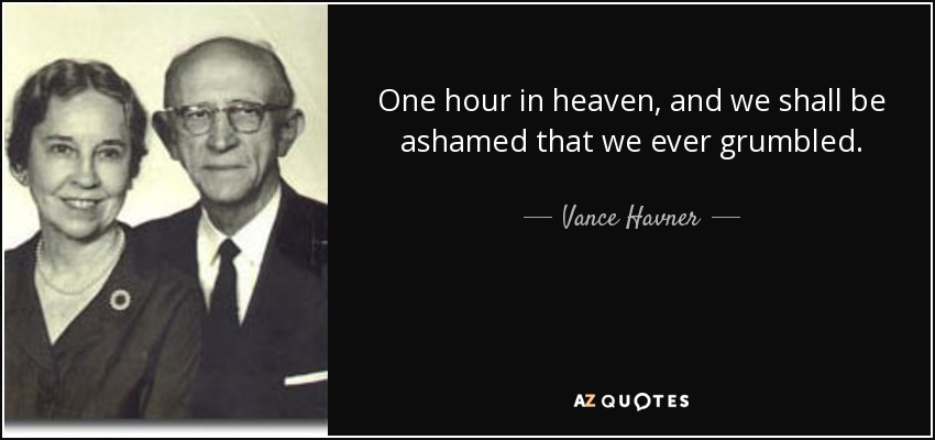 One hour in heaven, and we shall be ashamed that we ever grumbled. - Vance Havner