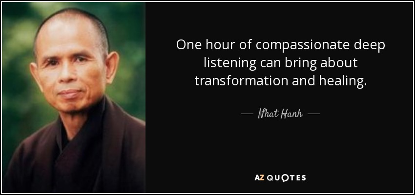 One hour of compassionate deep listening can bring about transformation and healing. - Nhat Hanh