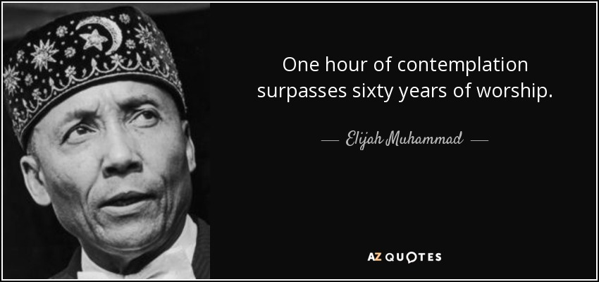 One hour of contemplation surpasses sixty years of worship. - Elijah Muhammad