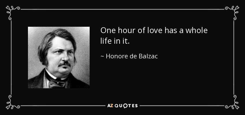 One hour of love has a whole life in it. - Honore de Balzac