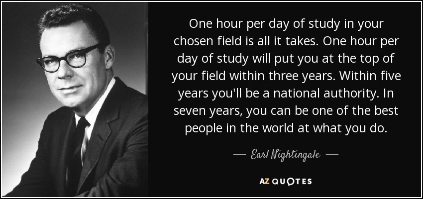 One hour per day of study in your chosen field is all it takes. One hour per day of study will put you at the top of your field within three years. Within five years you'll be a national authority. In seven years, you can be one of the best people in the world at what you do. - Earl Nightingale