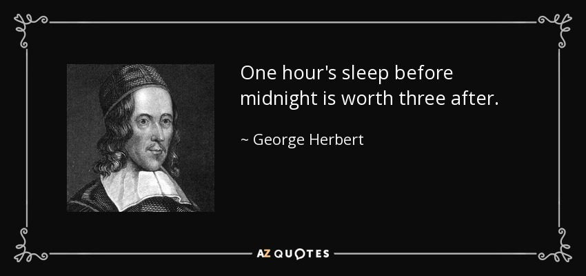 One hour's sleep before midnight is worth three after. - George Herbert