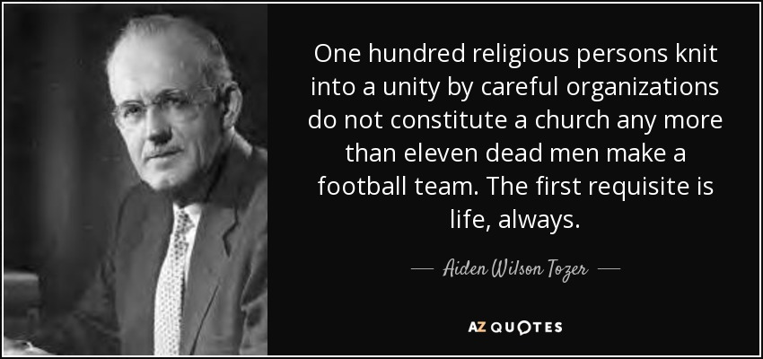 One hundred religious persons knit into a unity by careful organizations do not constitute a church any more than eleven dead men make a football team. The first requisite is life, always. - Aiden Wilson Tozer