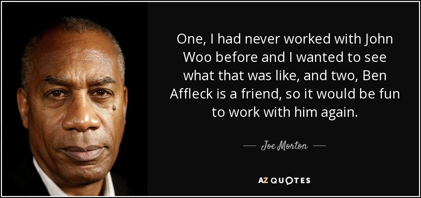 One, I had never worked with John Woo before and I wanted to see what that was like, and two, Ben Affleck is a friend, so it would be fun to work with him again. - Joe Morton