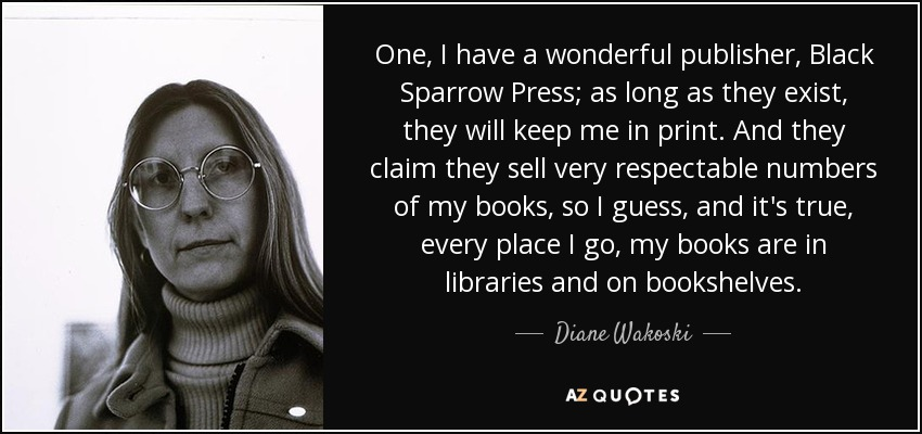 One, I have a wonderful publisher, Black Sparrow Press; as long as they exist, they will keep me in print. And they claim they sell very respectable numbers of my books, so I guess, and it's true, every place I go, my books are in libraries and on bookshelves. - Diane Wakoski