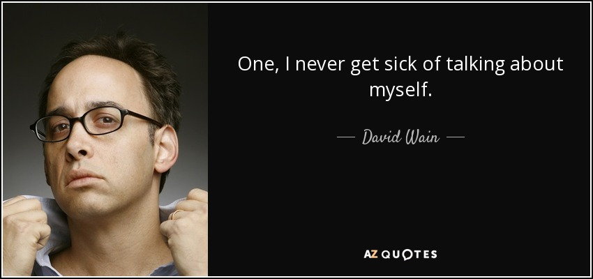 One, I never get sick of talking about myself. - David Wain