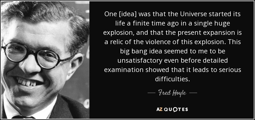 One [idea] was that the Universe started its life a finite time ago in a single huge explosion, and that the present expansion is a relic of the violence of this explosion. This big bang idea seemed to me to be unsatisfactory even before detailed examination showed that it leads to serious difficulties. - Fred Hoyle