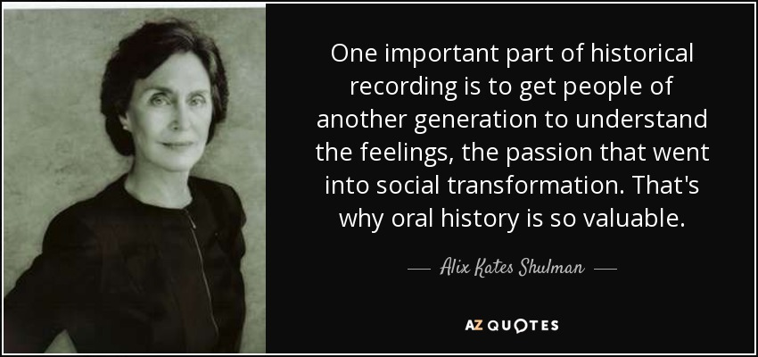 One important part of historical recording is to get people of another generation to understand the feelings, the passion that went into social transformation. That's why oral history is so valuable. - Alix Kates Shulman