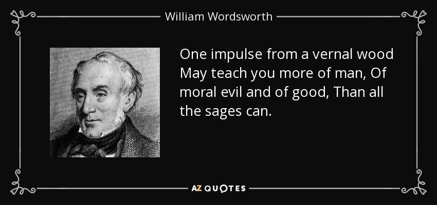 One impulse from a vernal wood May teach you more of man, Of moral evil and of good, Than all the sages can. - William Wordsworth