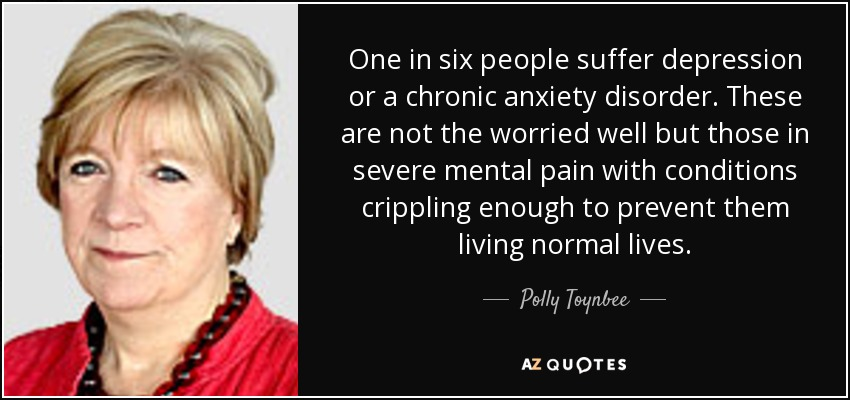One in six people suffer depression or a chronic anxiety disorder. These are not the worried well but those in severe mental pain with conditions crippling enough to prevent them living normal lives. - Polly Toynbee