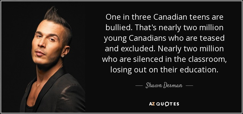 One in three Canadian teens are bullied. That's nearly two million young Canadians who are teased and excluded. Nearly two million who are silenced in the classroom, losing out on their education. - Shawn Desman