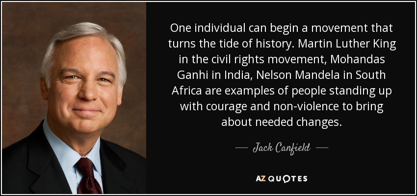 One individual can begin a movement that turns the tide of history. Martin Luther King in the civil rights movement, Mohandas Ganhi in India, Nelson Mandela in South Africa are examples of people standing up with courage and non-violence to bring about needed changes. - Jack Canfield