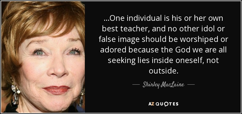 ...One individual is his or her own best teacher, and no other idol or false image should be worshiped or adored because the God we are all seeking lies inside oneself, not outside. - Shirley MacLaine