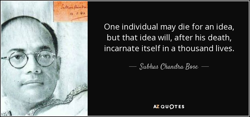 One individual may die for an idea, but that idea will, after his death, incarnate itself in a thousand lives. - Subhas Chandra Bose