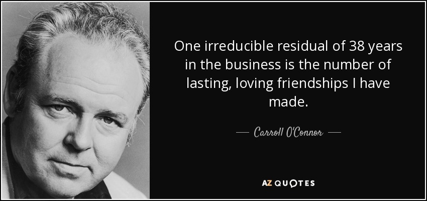 One irreducible residual of 38 years in the business is the number of lasting, loving friendships I have made. - Carroll O'Connor