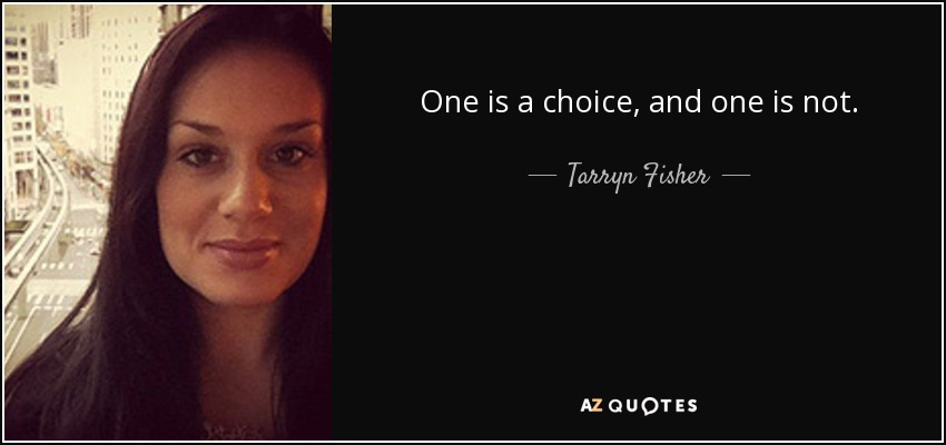One is a choice, and one is not. - Tarryn Fisher
