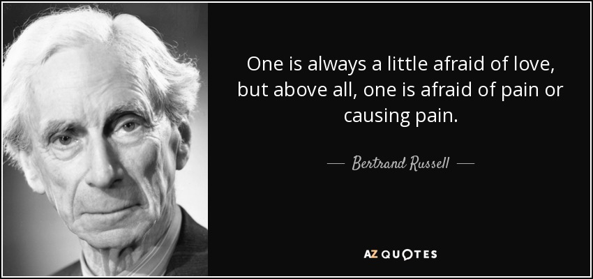 One is always a little afraid of love, but above all, one is afraid of pain or causing pain. - Bertrand Russell