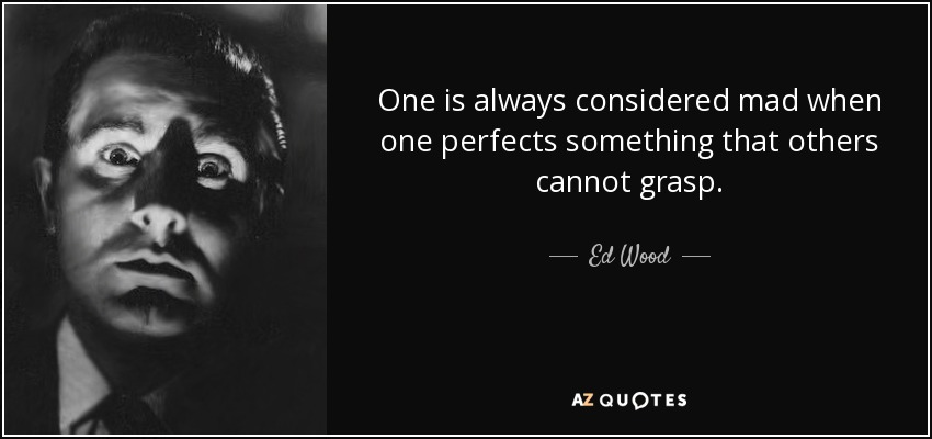 One is always considered mad when one perfects something that others cannot grasp. - Ed Wood