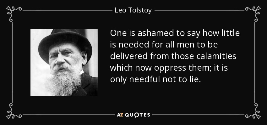 One is ashamed to say how little is needed for all men to be delivered from those calamities which now oppress them; it is only needful not to lie. - Leo Tolstoy