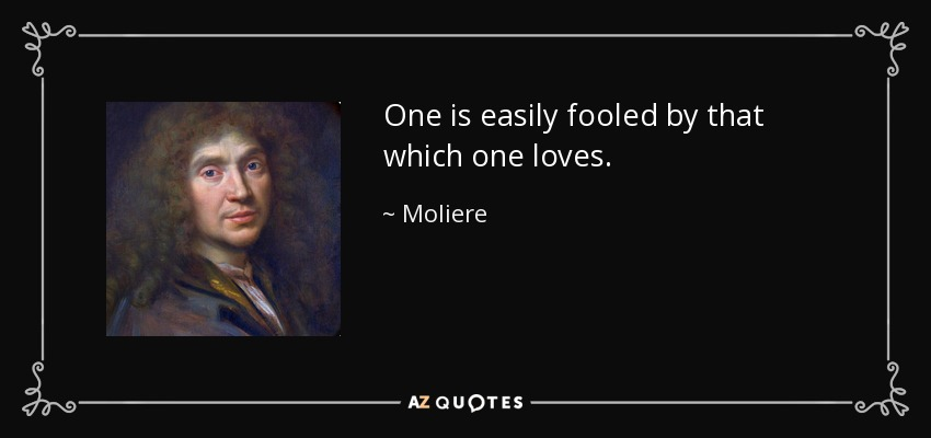 One is easily fooled by that which one loves. - Moliere