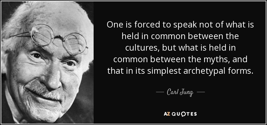 One is forced to speak not of what is held in common between the cultures, but what is held in common between the myths, and that in its simplest archetypal forms. - Carl Jung