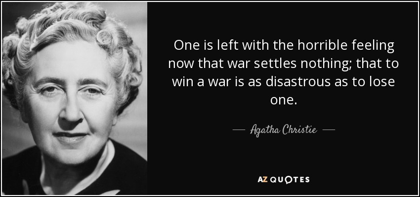 One is left with the horrible feeling now that war settles nothing; that to win a war is as disastrous as to lose one. - Agatha Christie