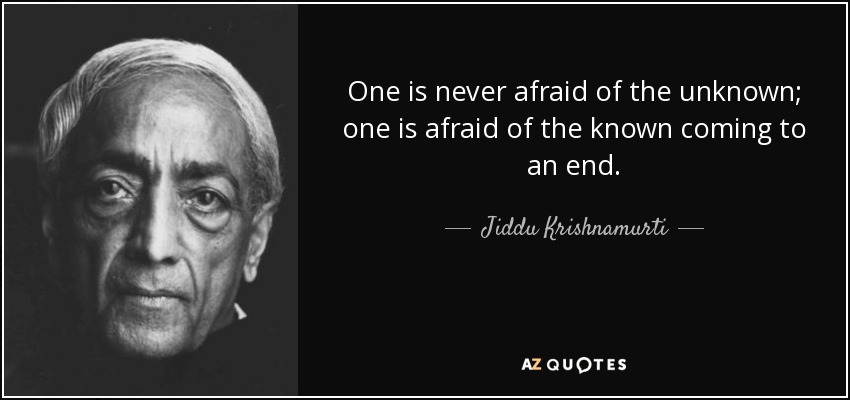 One is never afraid of the unknown; one is afraid of the known coming to an end. - Jiddu Krishnamurti