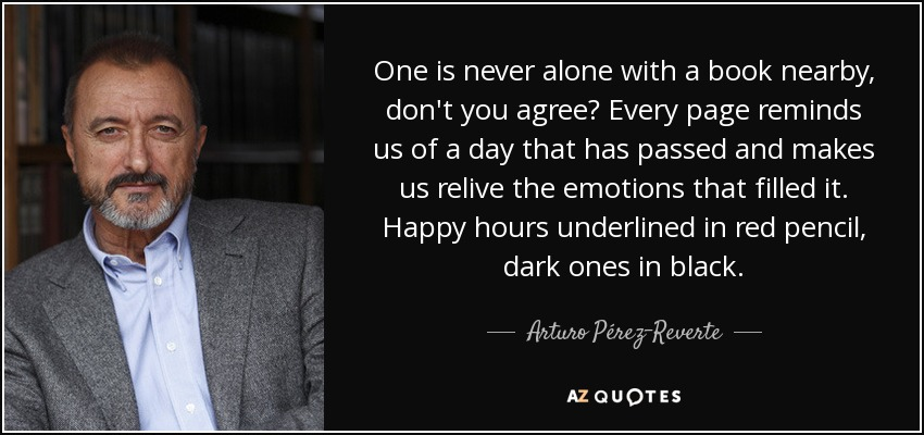 One is never alone with a book nearby, don't you agree? Every page reminds us of a day that has passed and makes us relive the emotions that filled it. Happy hours underlined in red pencil, dark ones in black... - Arturo Pérez-Reverte